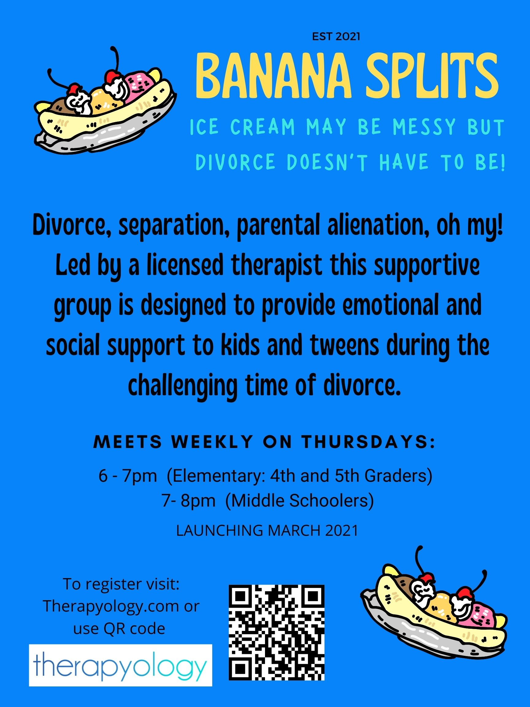 """Poster that reads """"Est 2021. Banana Splits. Ice cream may be messy but divorce doesn't have to be! Divorce, separation, parental alienation, oh my! Led by a licensed therapist this supportive group is designed to provide emotional and social support to kids and tweens during the challenging time of divorce. Meets weekly on thursdays: 6-7pm (elementary: 4th and 5h graders), 7-8pm (middle schoolers). Launching March 2021. To register visit: Therapyology.com or use QR code."""" Therapyology offers therapy for children of divorce, therapy for teens of divorce, and more."""